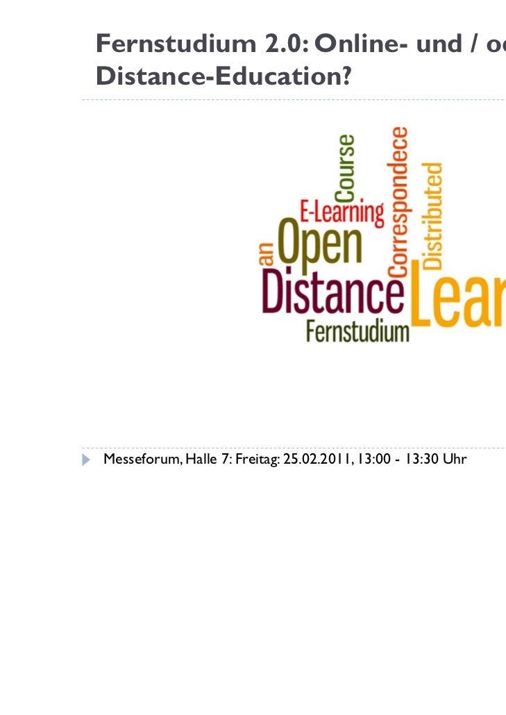 Fernstudium 2.0: Online- und / oderDistance-Education?Messeforum, Halle 7: Freitag: 25.02.2011, 13:00 - 13:30 Uhr