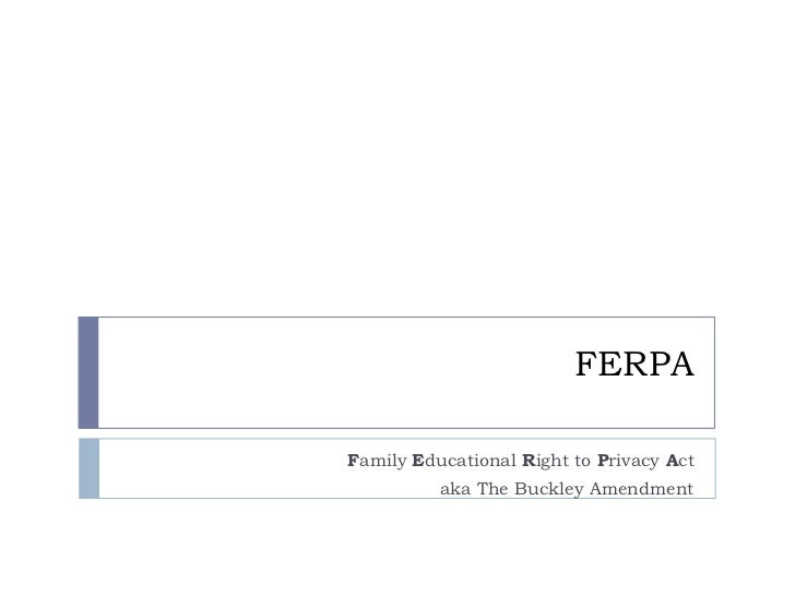 FERPAFamily Educational Right to Privacy Act          aka The Buckley Amendment