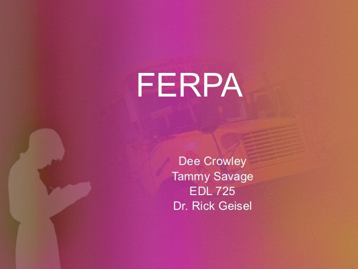 FERPA Dee Crowley Tammy Savage EDL 725 Dr. Rick Geisel