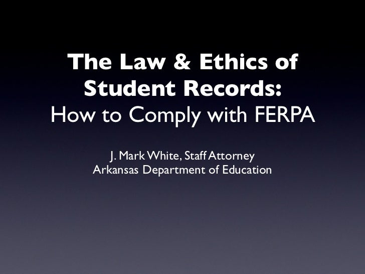 The Law & Ethics of  Student Records:How to Comply with FERPA      J. Mark White, Staff Attorney   Arkansas Department of ...