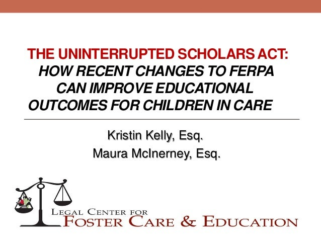 THE UNINTERRUPTED SCHOLARS ACT:HOW RECENT CHANGES TO FERPACAN IMPROVE EDUCATIONALOUTCOMES FOR CHILDREN IN CAREKristin Kell...