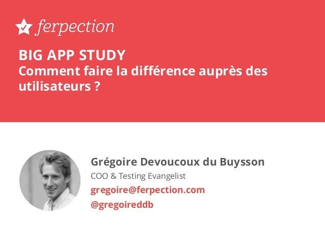 BIG APP STUDY Comment faire la différence auprès des utilisateurs ? Grégoire Devoucoux du Buysson COO & Testing Evangelist ...