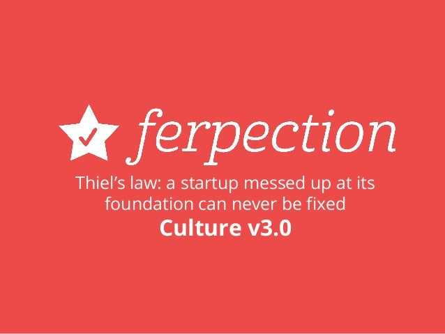 Thiel's law: a startup messed up at its foundation can never be fixed Culture v3.0