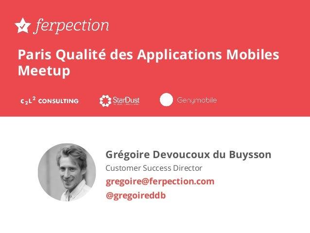 Paris Qualité des Applications Mobiles Meetup Grégoire Devoucoux du Buysson Customer Success Director gregoire@ferpection....