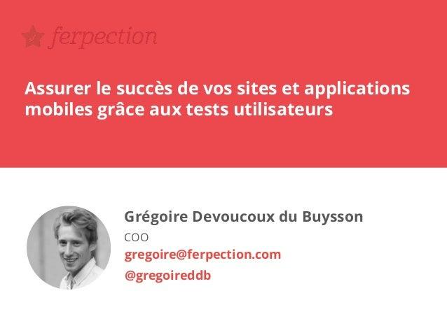Assurer le succès de vos sites et applications mobiles grâce aux tests utilisateurs Grégoire Devoucoux du Buysson COO greg...