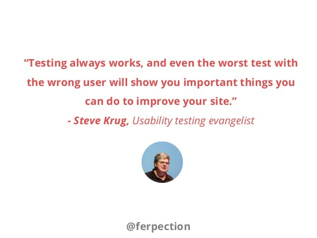 """""""Testing always works, and even the worst test with the wrong user will show you important things you can do to improve yo..."""