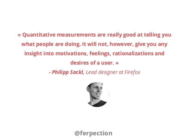 «Quantitative measurements are really good at telling you what people are doing. It will not, however, give you any insig...