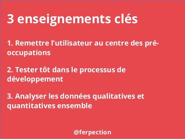 3 enseignements clés @ferpection 1. Remettre l'utilisateur au centre des pré- occupations 2. Tester tôt dans le processus ...