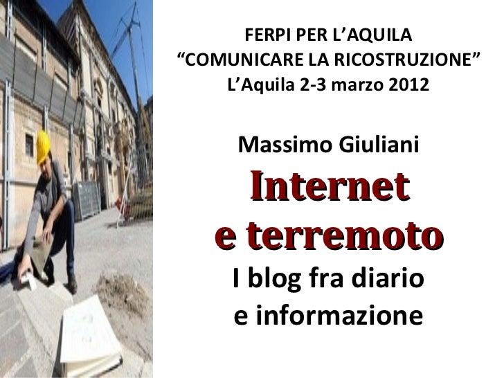 """FERPI PER L'AQUILA""""COMUNICARE LA RICOSTRUZIONE""""    L'Aquila 2-3 marzo 2012     Massimo Giuliani     Internet   e terremoto..."""
