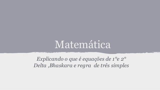 Matemática Explicando o que é equações de 1°e 2° Delta ,Bhaskara e regra de três simples