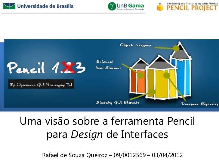 /Uma visão sobre a ferramenta Pencil    para Design de Interfaces    Rafael de Souza Queiroz – 09/0012569 – 03/04/2012