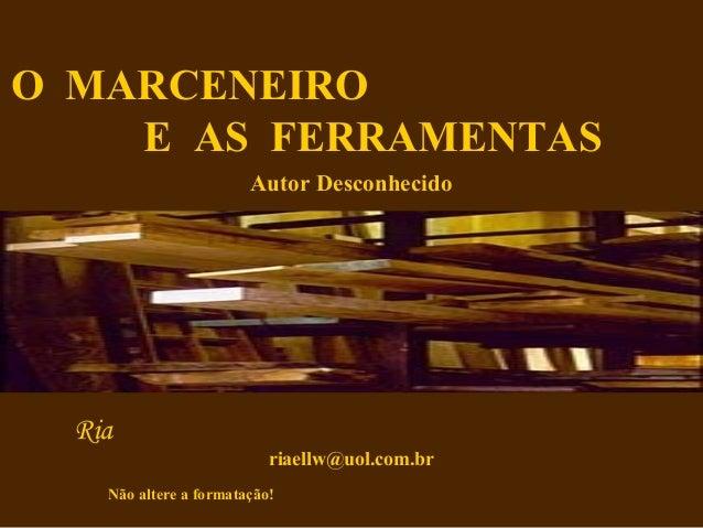 O MARCENEIRO    E AS FERRAMENTAS                        Autor Desconhecido  Ria                           riaellw@uol.com....