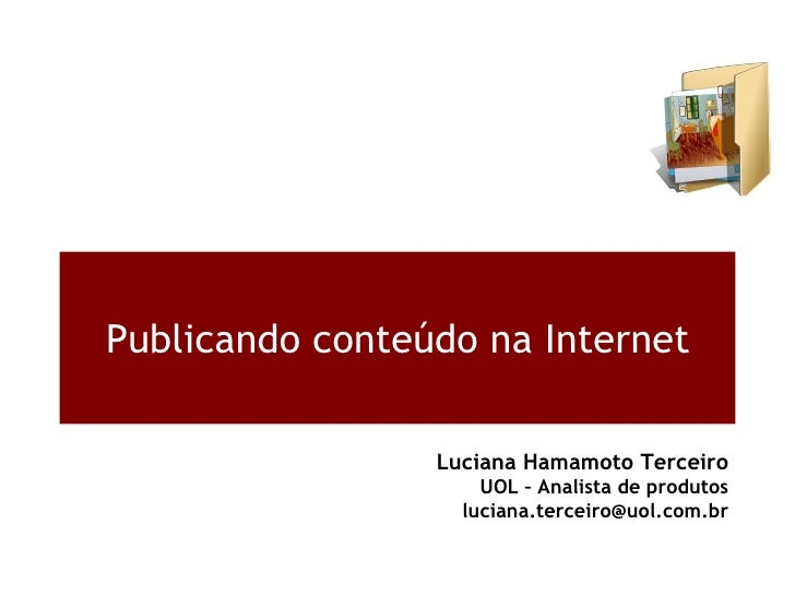 Publicando conteúdo na Internet Luciana Hamamoto Terceiro UOL – Analista de produtos [email_address]