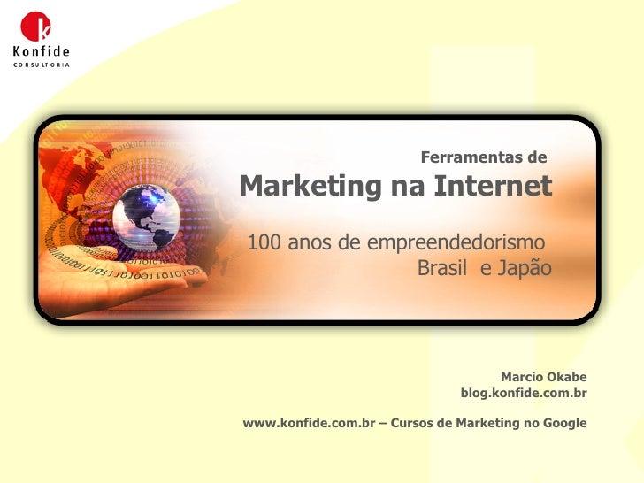 Ferramentas de  Marketing na Internet 100 anos de empreendedorismo  Brasil  e Japão Marcio Okabe blog.konfide.com.br www.k...