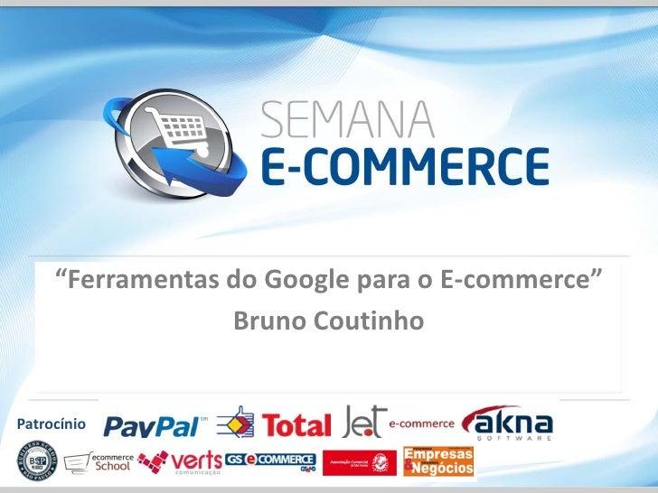 """""""Ferramentas do Google para o E-commerce""""                  Bruno CoutinhoPatrocínio"""