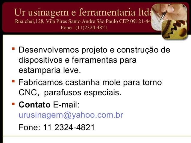 Ur usinagem e ferramentaria ltdaRua chui,128, Vila Pires Santo Andre São Paulo CEP 09121-440                     Fone –(11...