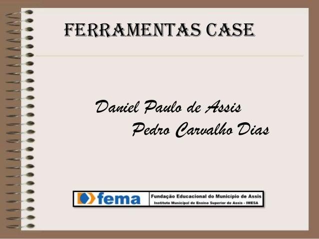 Ferramentas CASE  Daniel Paulo de Assis Pedro Carvalho Dias