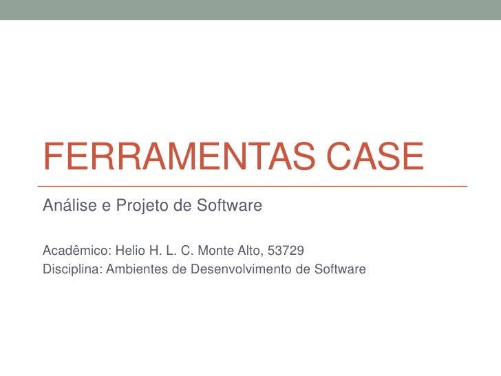 Ferramentas CASE<br />Análise e Projeto de Software<br />Acadêmico: Helio H. L. C. Monte Alto, 53729<br />Disciplina: Ambi...