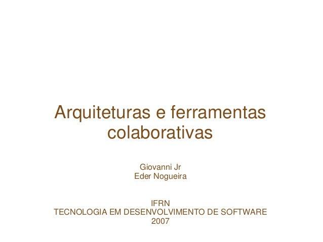 Arquiteturas e ferramentas colaborativas Giovanni Jr Eder Nogueira IFRN TECNOLOGIA EM DESENVOLVIMENTO DE SOFTWARE 2007