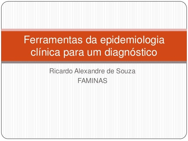 Ricardo Alexandre de Souza FAMINAS Ferramentas da epidemiologia clínica para um diagnóstico