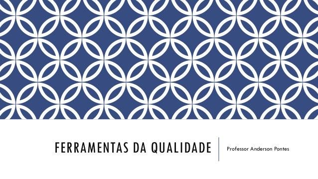 FERRAMENTAS DA QUALIDADE Professor Anderson Pontes