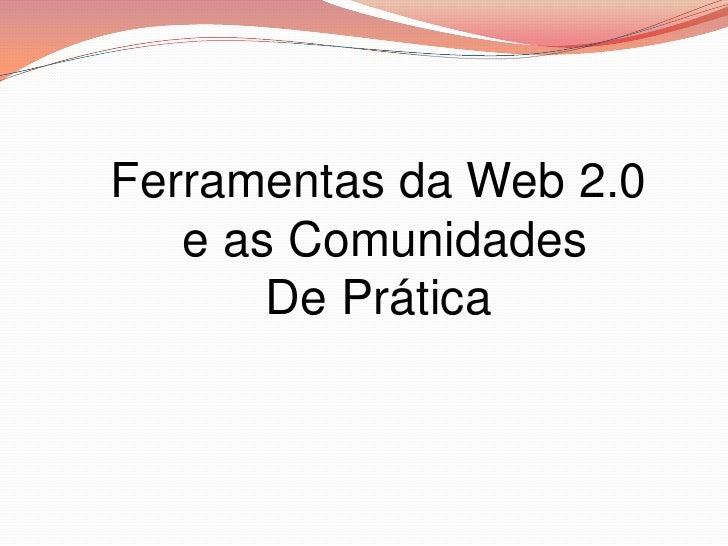Ferramentas da Web 2.0   e as Comunidades       De Prática