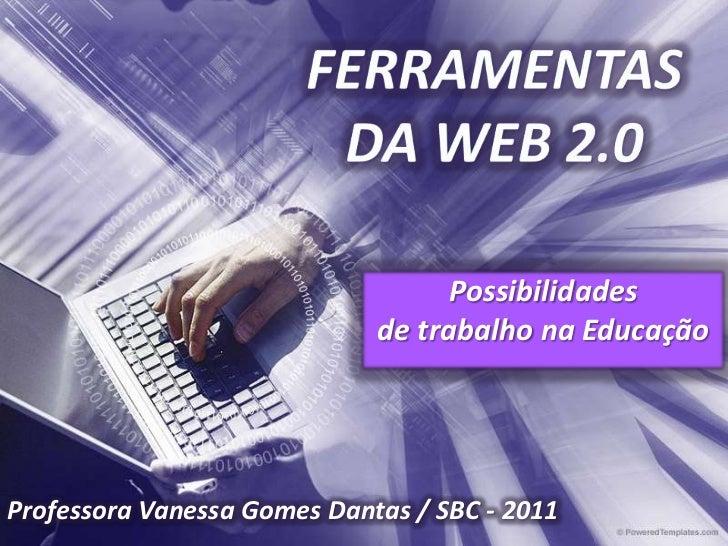 FERRAMENTAS DA WEB 2.0<br />Possibilidades <br />de trabalho na Educação<br />Professora Vanessa Gomes Dantas / SBC - 2011...