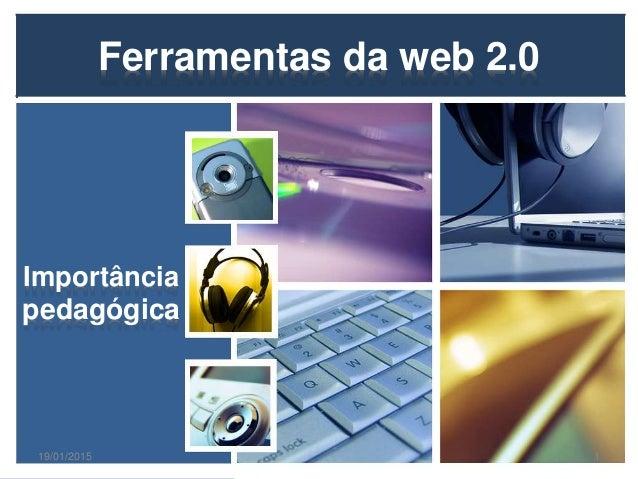 Ferramentas da web 2.0 Importância pedagógica 19/01/2015 1