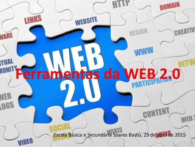 Ferramentas da WEB 2.0 Escola Básica e Secundária Soares Basto, 29 de abril de 2015