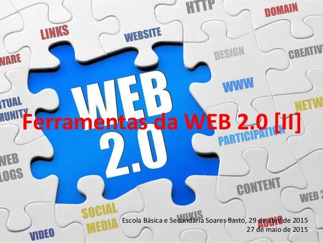 Ferramentas da WEB 2.0 [II] Escola Básica e Secundária Soares Basto, 29 de abril de 2015 27 de maio de 2015
