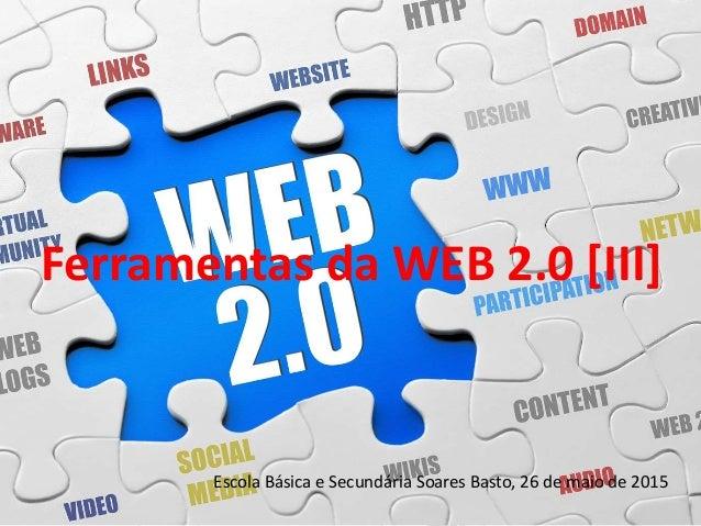 Ferramentas da WEB 2.0 [III] Escola Básica e Secundária Soares Basto, 26 de maio de 2015