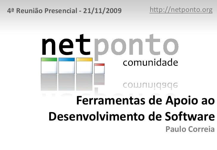 4ª Reunião Presencial - 21/11/2009   http://netponto.org                Ferramentas de Apoio ao            Desenvolvimento...