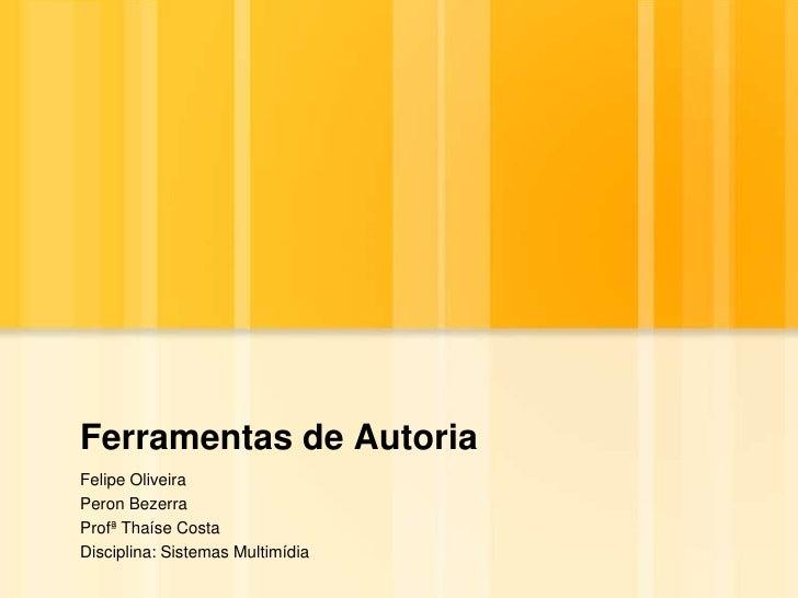 Ferramentas de Autoria<br />Felipe Oliveira<br />Peron Bezerra<br />ProfªThaíse Costa<br />Disciplina: Sistemas Multimídia...