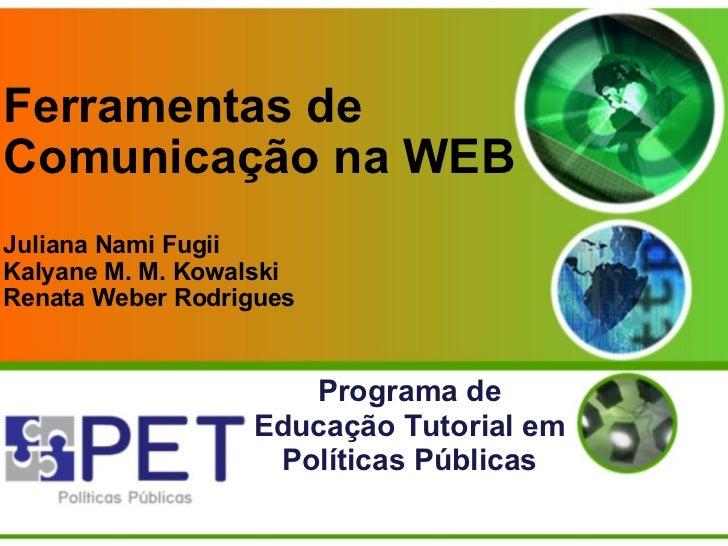 Ferramentas de Comunicação na WEB Juliana Nami Fugii Kalyane M. M. Kowalski Renata Weber Rodrigues  Programa de Educação T...