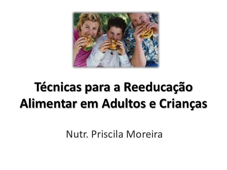 Técnicas para a ReeducaçãoAlimentar em Adultos e Crianças       Nutr. Priscila Moreira