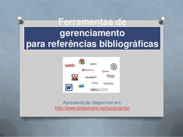 Ferramentas de        gerenciamentopara referências bibliográficas          Apresentação disponível em:      http://www.sl...