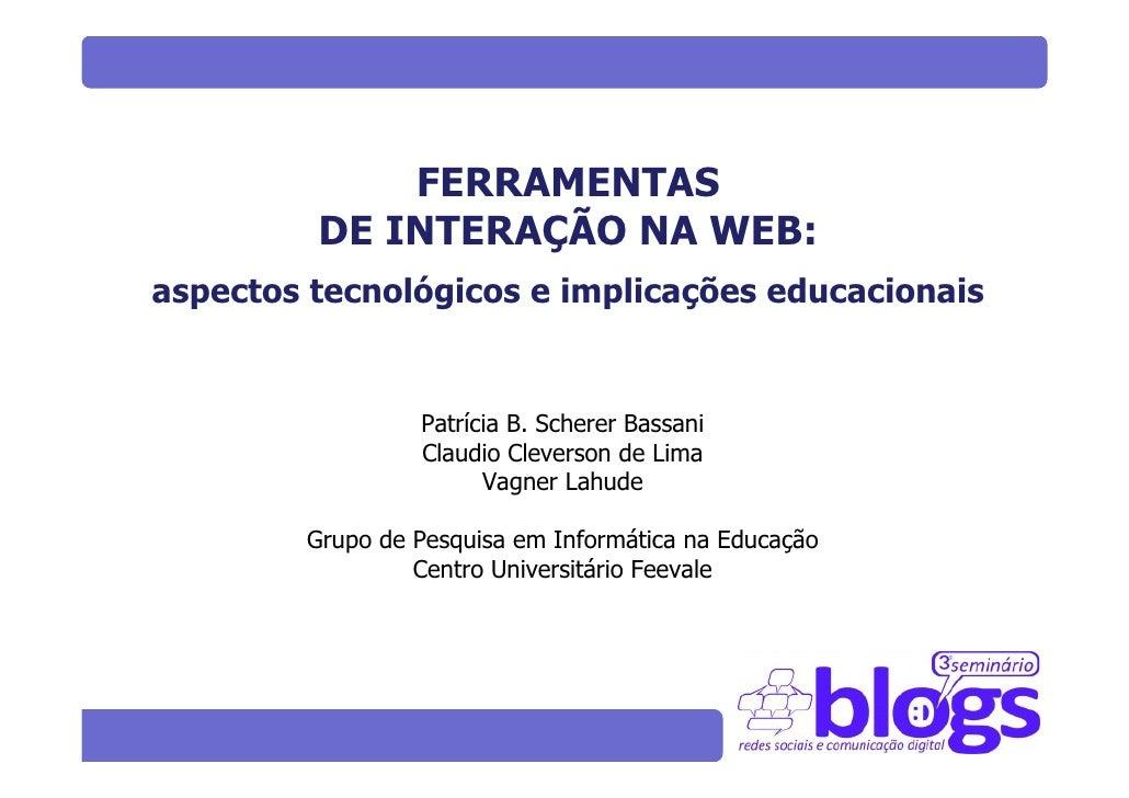 FERRAMENTAS          DE INTERAÇÃO NA WEB: aspectos tecnológicos e implicações educacionais                    Patrícia B. ...