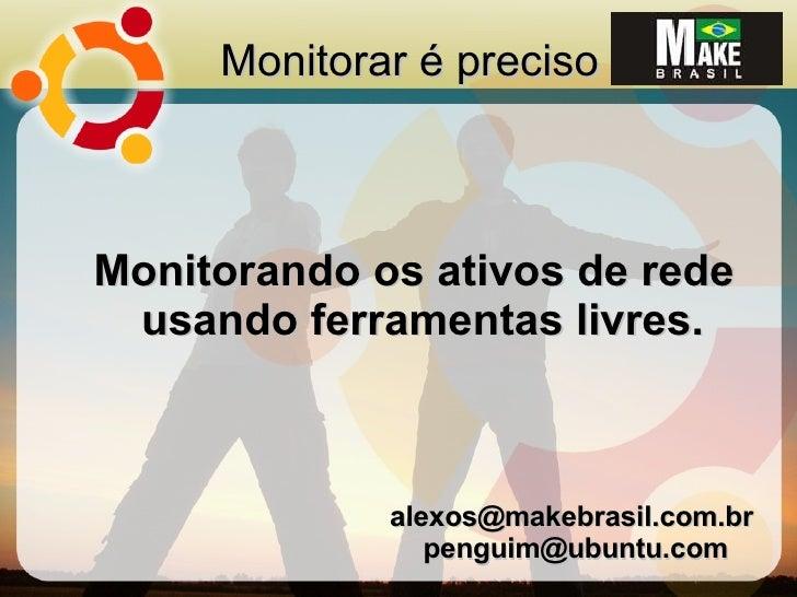 Monitorar é preciso    Monitorando os ativos de rede  usando ferramentas livres.                 alexos@makebrasil.com.br ...