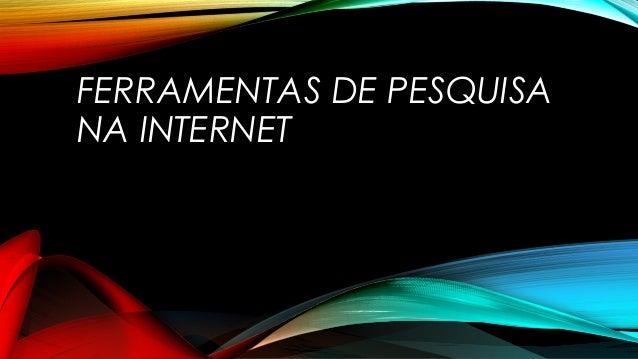 FERRAMENTAS DE PESQUISA NA INTERNET
