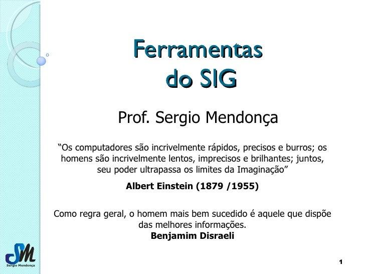 """Ferramentas  do SIG Prof. Sergio Mendonça """" Os computadores são incrivelmente rápidos, precisos e burros; os homens são in..."""