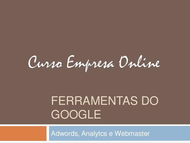 FERRAMENTAS DO GOOGLE Adwords, Analytcs e Webmaster