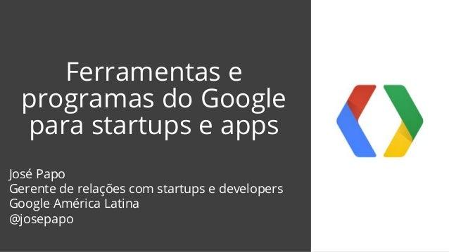 Ferramentas e programas do Google para startups e apps José Papo Gerente de relações com startups e developers Google Amér...