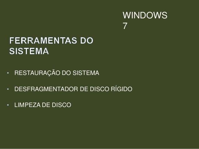• RESTAURAÇÃO DO SISTEMA • DESFRAGMENTADOR DE DISCO RÍGIDO • LIMPEZA DE DISCO WINDOWS 7