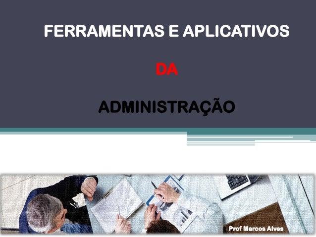 FERRAMENTAS E APLICATIVOS  DA  ADMINISTRAÇÃO  Prof Marcos Alves