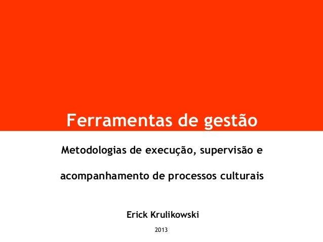 Ferramentas de gestão Metodologias de execução, supervisão e acompanhamento de processos culturais Erick Krulikowski 2013
