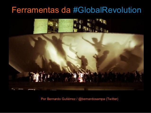 Ferramentas da #GlobalRevolution Por Bernardo GutiérrezPor Bernardo Gutiérrez / @bernardosampa (Twitter)