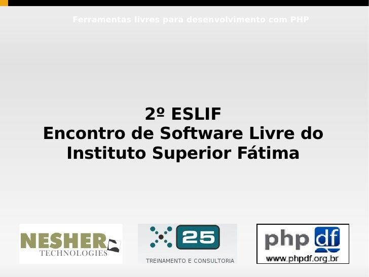 Ferramentas livres para desenvolvimento com PHP                2º ESLIF Encontro de Software Livre do   Instituto Superior...