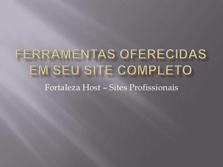 Ferramentas Oferecidas em seu site completo<br />Fortaleza Host – Sites Profissionais<br />