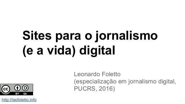 Sites para o jornalismo (e a vida) digital Leonardo Foletto (especialização em jornalismo digital, PUCRS, 2016) http://leo...