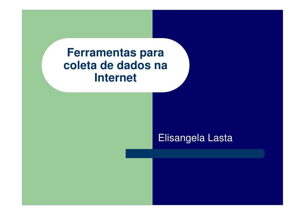 Ferramentas para coleta de dados na       Internet                     Elisangela Lasta